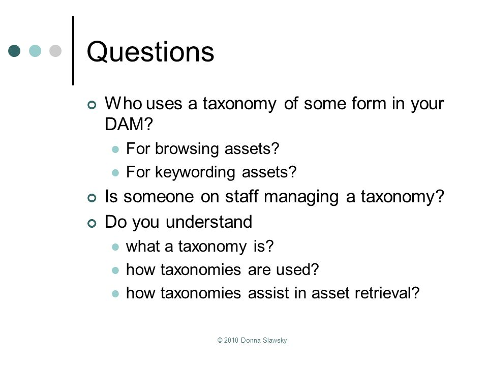 © 2010 Donna Slawsky Questions Who uses a taxonomy of some form in your DAM? For browsing assets? For keywording assets? Is someone on staff managing
