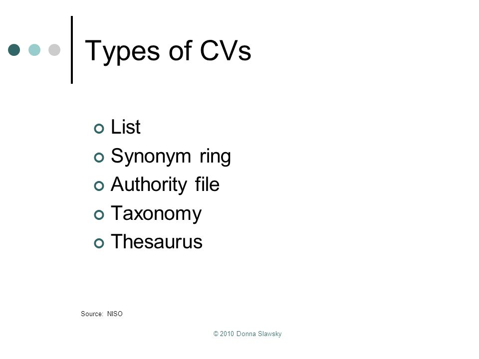 © 2010 Donna Slawsky Types of CVs List Synonym ring Authority file Taxonomy Thesaurus Source: NISO