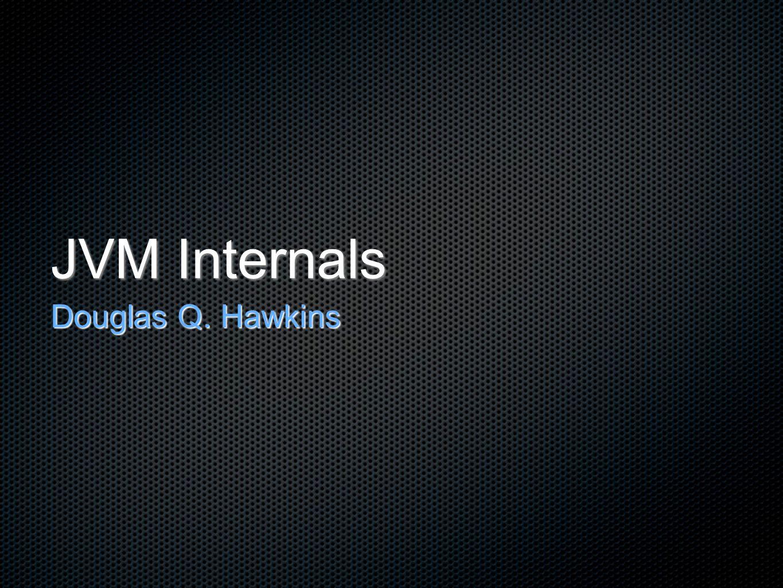 JVM Internals Douglas Q. Hawkins
