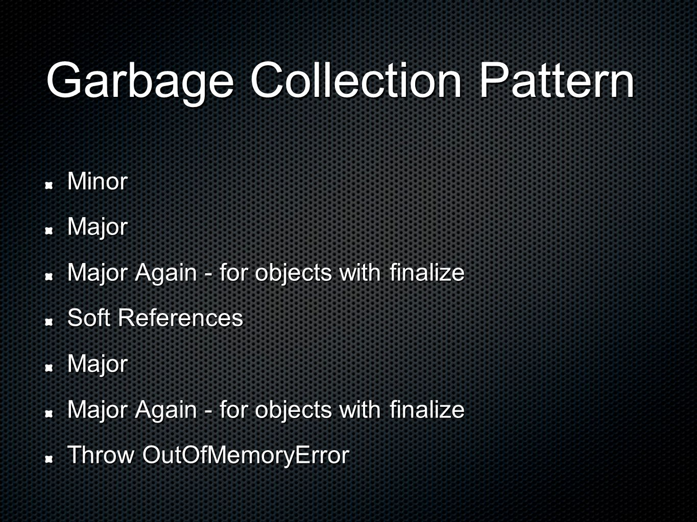 Garbage Collection Pattern MinorMajor Major Again - for objects with finalize Soft References Major Major Again - for objects with finalize Throw OutOfMemoryError