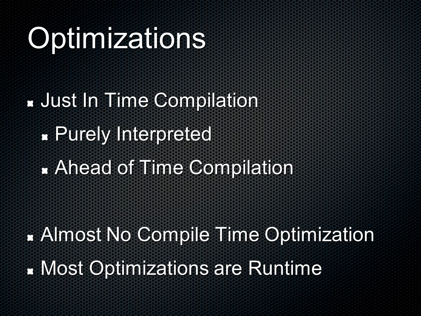 Optimizations Just In Time Compilation Purely Interpreted Ahead of Time Compilation Almost No Compile Time Optimization Most Optimizations are Runtime