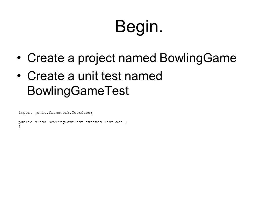 Begin. Create a project named BowlingGame Create a unit test named BowlingGameTest import junit.framework.TestCase; public class BowlingGameTest exten
