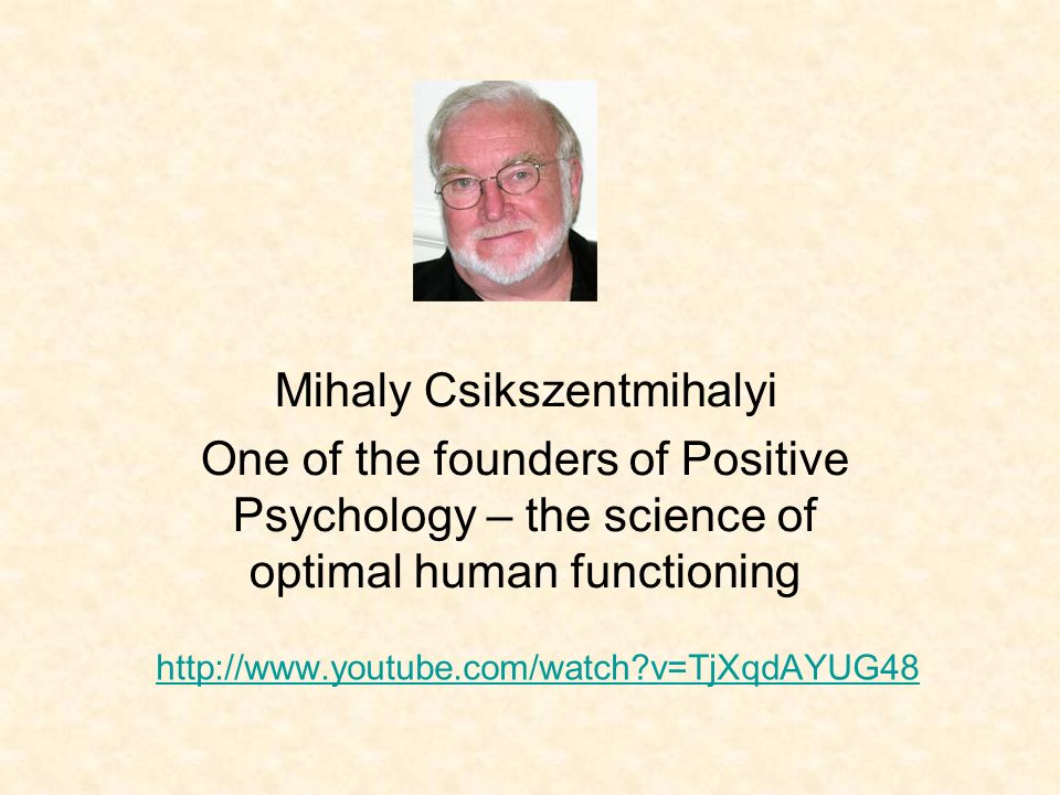 http://www.youtube.com/watch?v=TjXqdAYUG48 Mihaly Csikszentmihalyi One of the founders of Positive Psychology – the science of optimal human functioni