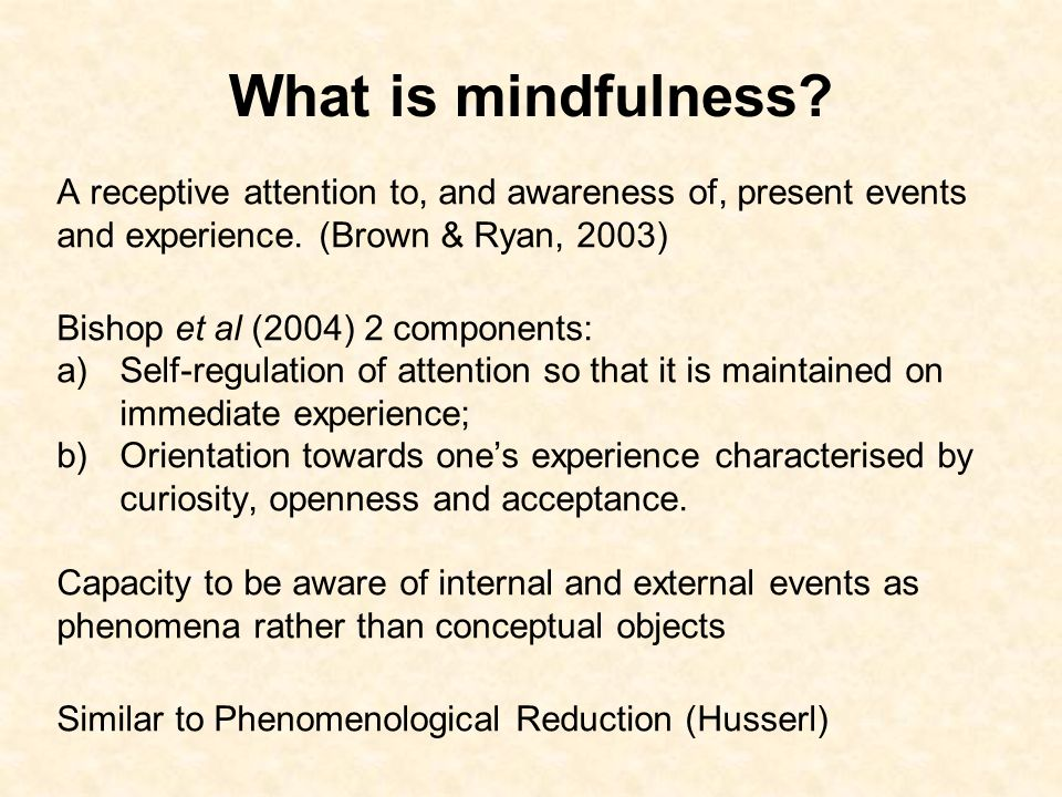 What is mindfulness? A receptive attention to, and awareness of, present events and experience. (Brown & Ryan, 2003) Bishop et al (2004) 2 components:
