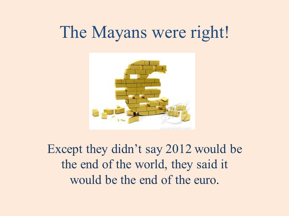The Mayans were right! Except they didnt say 2012 would be the end of the world, they said it would be the end of the euro.