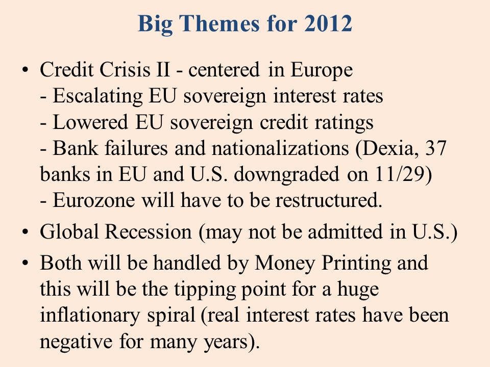 Big Themes for 2012 Credit Crisis II - centered in Europe - Escalating EU sovereign interest rates - Lowered EU sovereign credit ratings - Bank failur