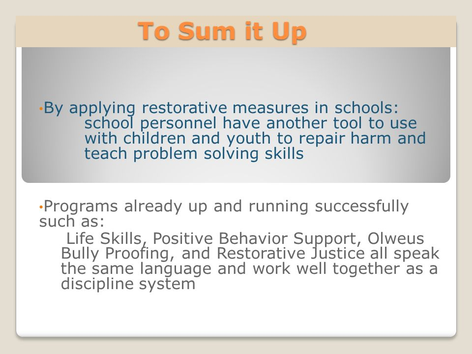 To Sum it Up To Sum it Up By applying restorative measures in schools: school personnel have another tool to use with children and youth to repair har