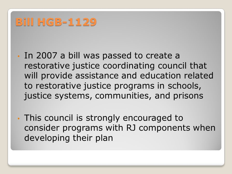 Bill HGB-1129 In 2007 a bill was passed to create a restorative justice coordinating council that will provide assistance and education related to res