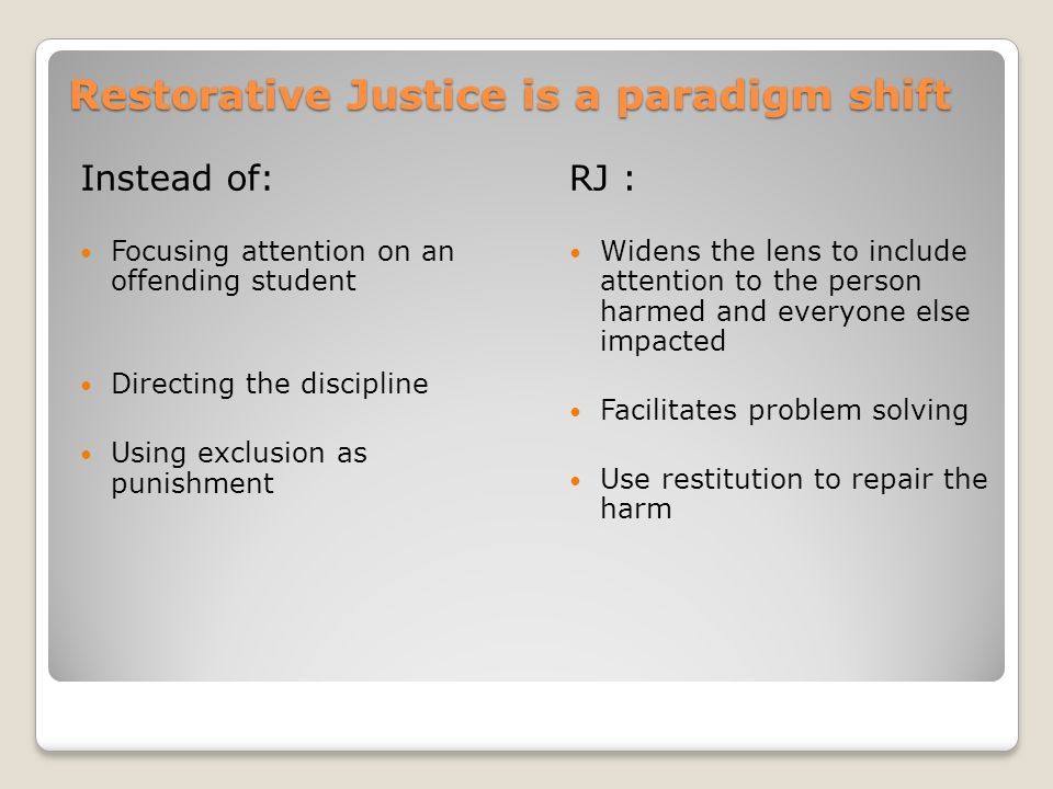 Restorative Justice is a paradigm shift Instead of: Focusing attention on an offending student Directing the discipline Using exclusion as punishment RJ : Widens the lens to include attention to the person harmed and everyone else impacted Facilitates problem solving Use restitution to repair the harm