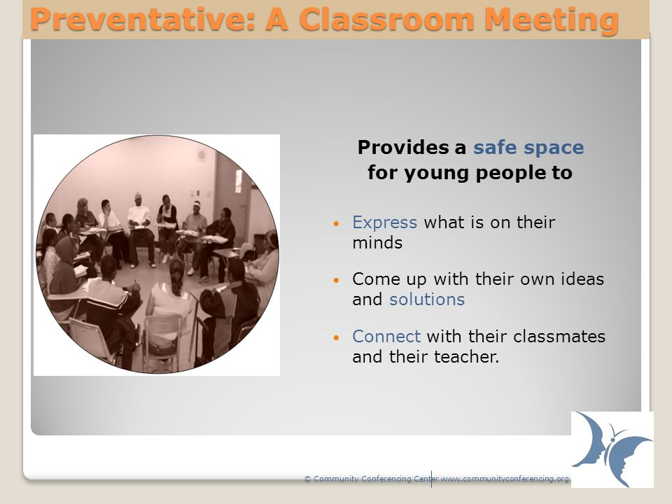 Preventative: A Classroom Meeting Provides a safe space for young people to Express what is on their minds Come up with their own ideas and solutions Connect with their classmates and their teacher.