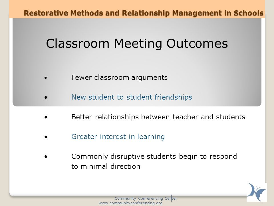 Restorative Methods and Relationship Management in Schools Community Conferencing Center www.communityconferencing.org Classroom Meeting Outcomes Fewer classroom arguments New student to student friendships Better relationships between teacher and students Greater interest in learning Commonly disruptive students begin to respond to minimal direction