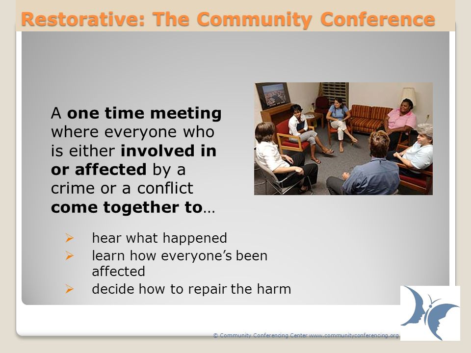 Restorative: The Community Conference A one time meeting where everyone who is either involved in or affected by a crime or a conflict come together to… hear what happened learn how everyones been affected decide how to repair the harm © Community Conferencing Center www.communityconferencing.org