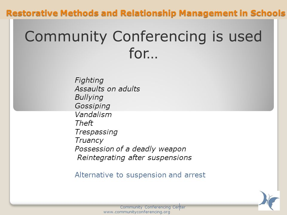 Restorative Methods and Relationship Management in Schools Community Conferencing Center www.communityconferencing.org Fighting Assaults on adults Bullying Gossiping Vandalism Theft Trespassing Truancy Possession of a deadly weapon Reintegrating after suspensions Alternative to suspension and arrest Community Conferencing is used for…