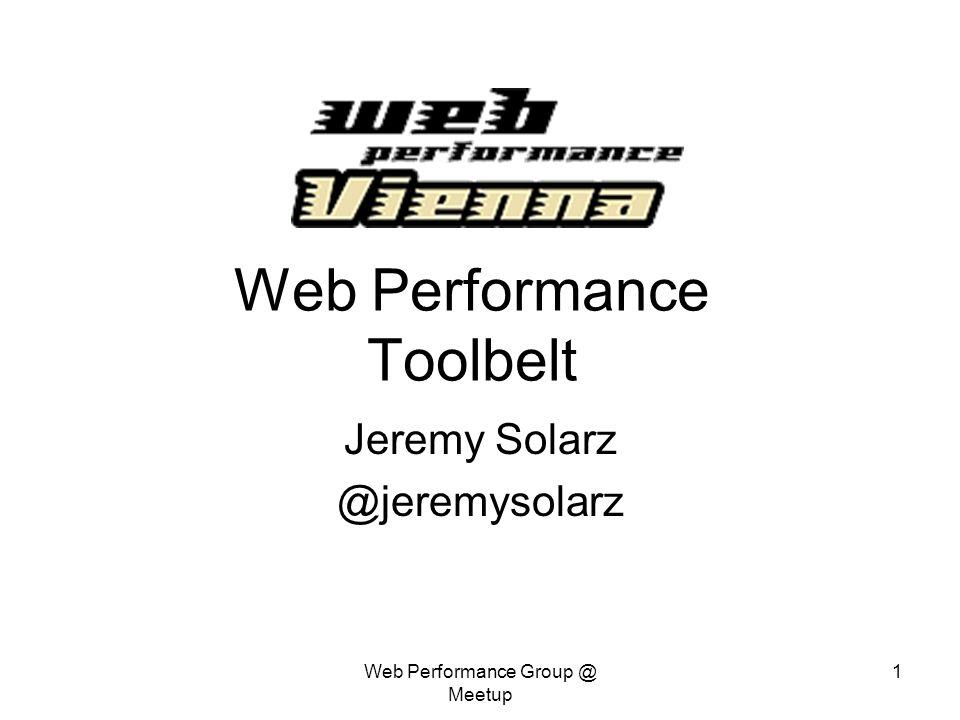 Web Performance Group @ Meetup 1 Web Performance Toolbelt Jeremy Solarz @jeremysolarz