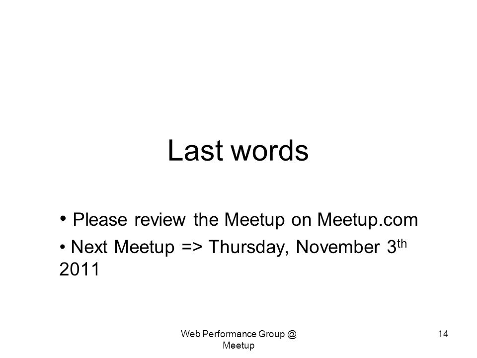 Web Performance Meetup 14 Last words Please review the Meetup on Meetup.com Next Meetup => Thursday, November 3 th 2011