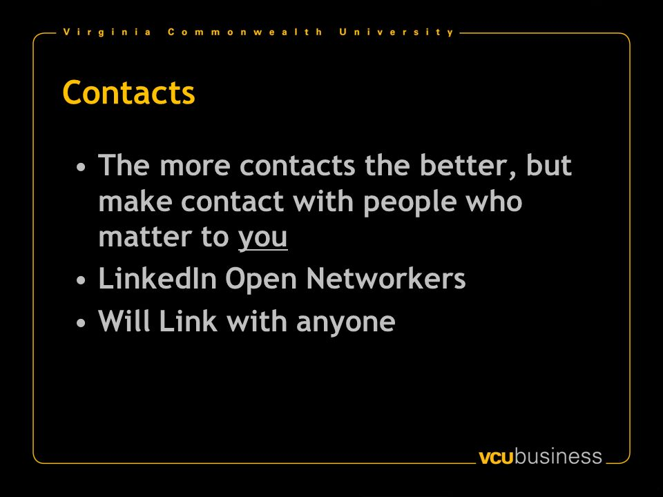 Contacts The more contacts the better, but make contact with people who matter to you LinkedIn Open Networkers Will Link with anyone