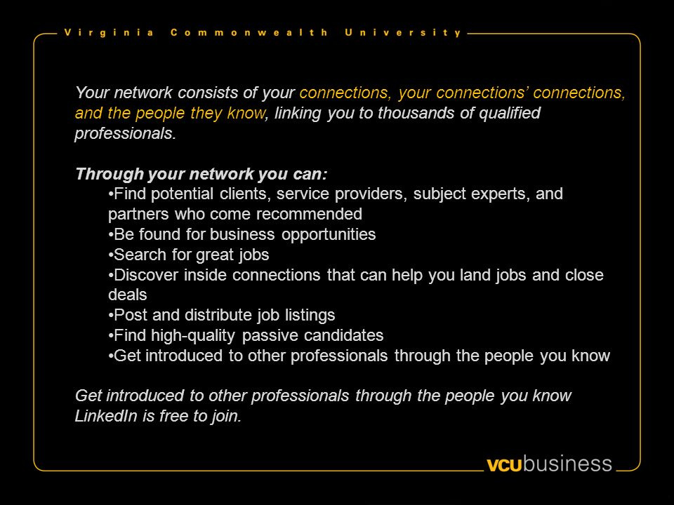 Your network consists of your connections, your connections connections, and the people they know, linking you to thousands of qualified professionals.