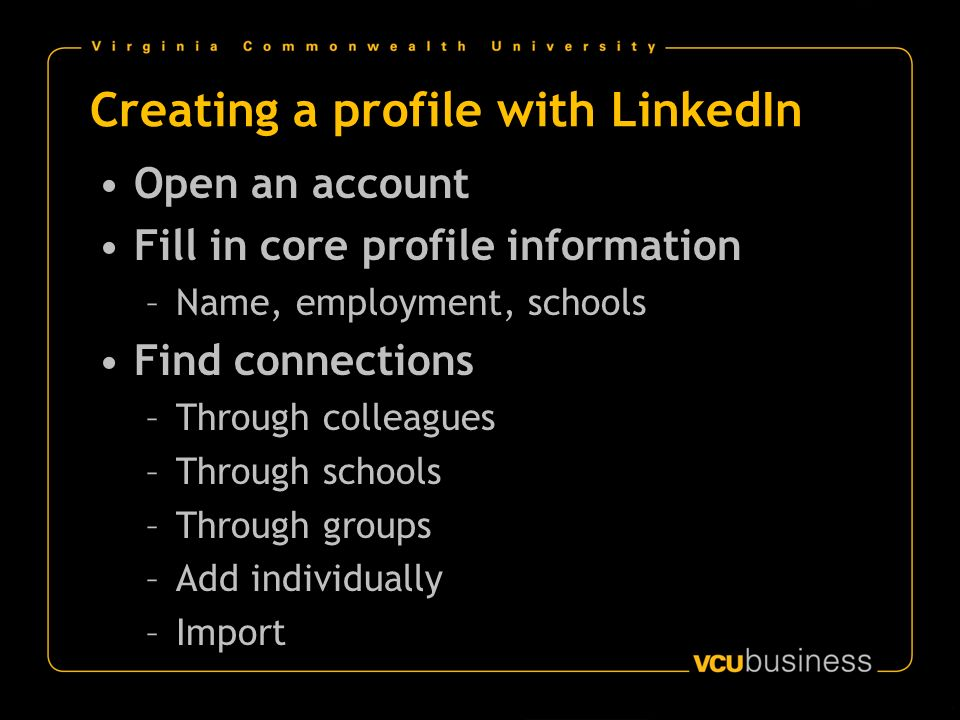 Creating a profile with LinkedIn Open an account Fill in core profile information –Name, employment, schools Find connections –Through colleagues –Thr