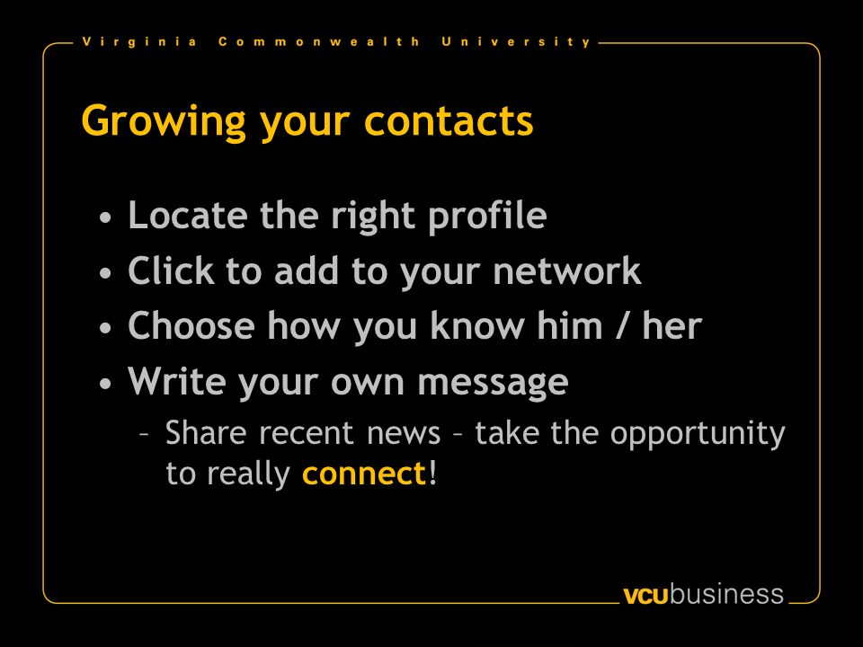 Growing your contacts Locate the right profile Click to add to your network Choose how you know him / her Write your own message –Share recent news –