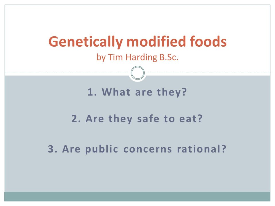 1. What are they. 2. Are they safe to eat. 3. Are public concerns rational.