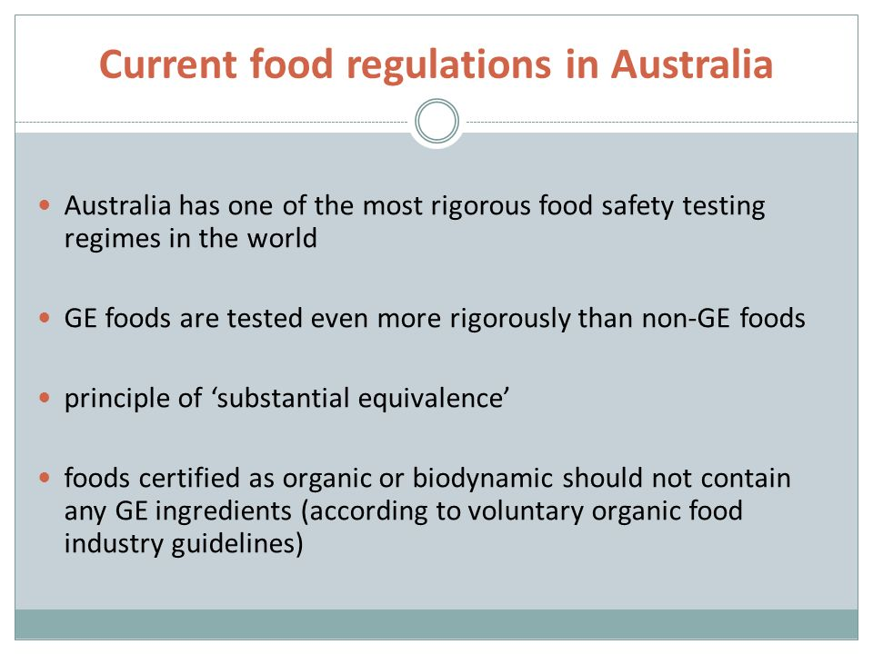 Current food regulations in Australia Australia has one of the most rigorous food safety testing regimes in the world GE foods are tested even more rigorously than nonGE foods principle of substantial equivalence foods certified as organic or biodynamic should not contain any GE ingredients (according to voluntary organic food industry guidelines)