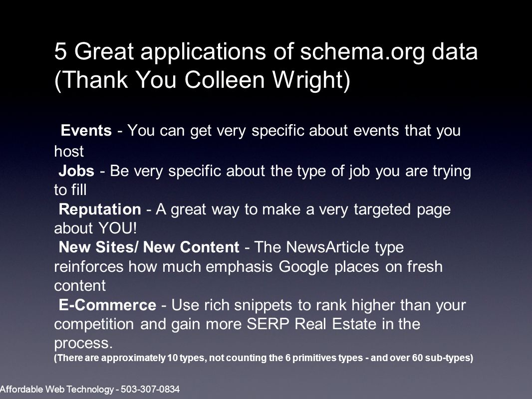 5 Great applications of schema.org data (Thank You Colleen Wright) Events - You can get very specific about events that you host Jobs - Be very specific about the type of job you are trying to fill Reputation - A great way to make a very targeted page about YOU.