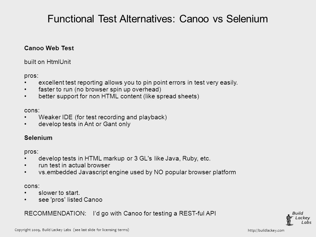 Copyright 2009, Build Lackey Labs (see last slide for licensing terms) http://buildlackey.com Functional Test Alternatives: Canoo vs Selenium Canoo Web Test built on HtmlUnit pros: excellent test reporting allows you to pin point errors in test very easily.