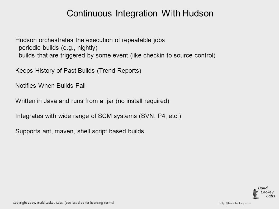 Copyright 2009, Build Lackey Labs (see last slide for licensing terms) http://buildlackey.com Continuous Integration With Hudson Hudson orchestrates the execution of repeatable jobs periodic builds (e.g., nightly) builds that are triggered by some event (like checkin to source control) Keeps History of Past Builds (Trend Reports) Notifies When Builds Fail Written in Java and runs from a.jar (no install required) Integrates with wide range of SCM systems (SVN, P4, etc.) Supports ant, maven, shell script based builds