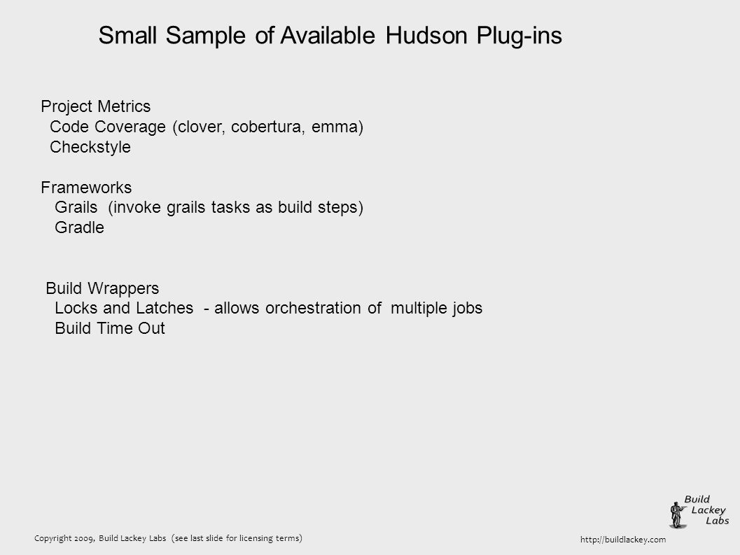 Copyright 2009, Build Lackey Labs (see last slide for licensing terms) http://buildlackey.com Small Sample of Available Hudson Plug-ins Project Metric
