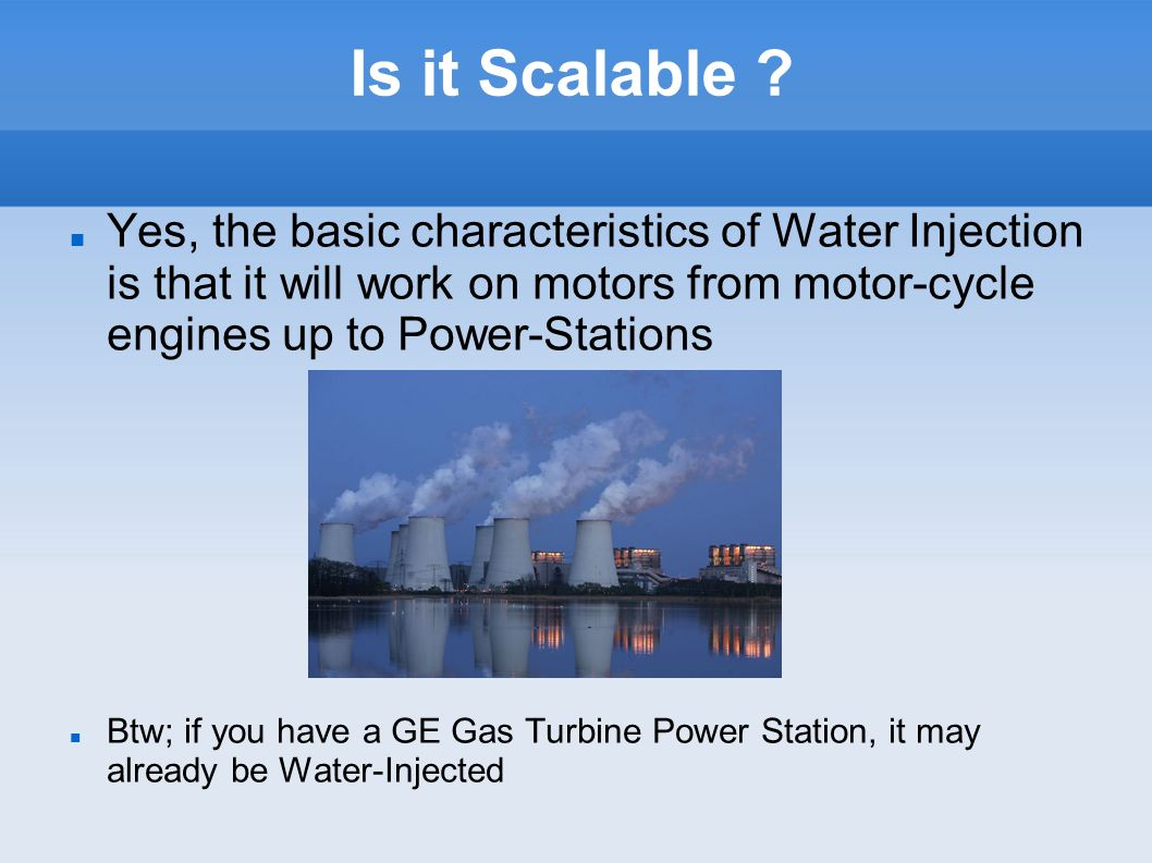 Is it Scalable ? Yes, the basic characteristics of Water Injection is that it will work on motors from motor-cycle engines up to Power-Stations Btw; i