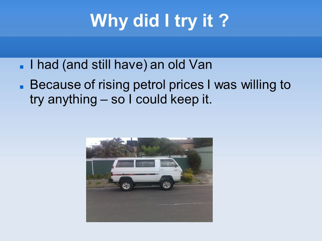 Why did I try it ? I had (and still have) an old Van Because of rising petrol prices I was willing to try anything – so I could keep it.