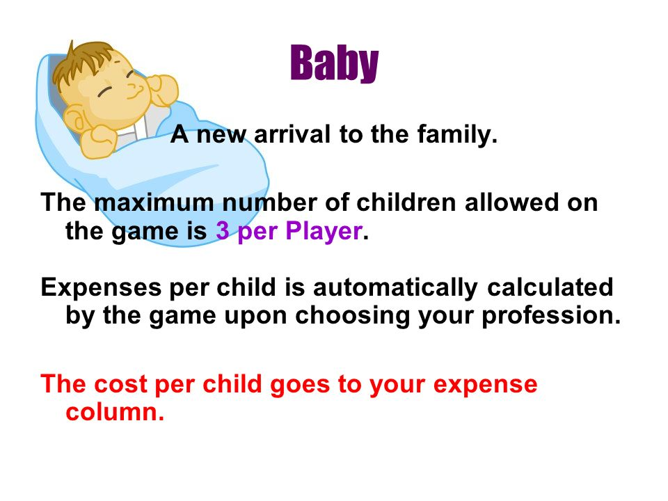 Baby A new arrival to the family. The maximum number of children allowed on the game is 3 per Player. Expenses per child is automatically calculated b