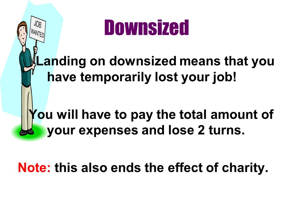 Downsized Landing on downsized means that you have temporarily lost your job! You will have to pay the total amount of your expenses and lose 2 turns.