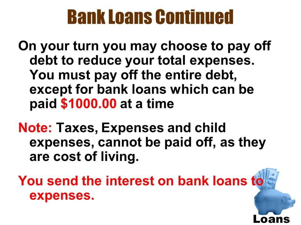 Bank Loans Continued On your turn you may choose to pay off debt to reduce your total expenses. You must pay off the entire debt, except for bank loan