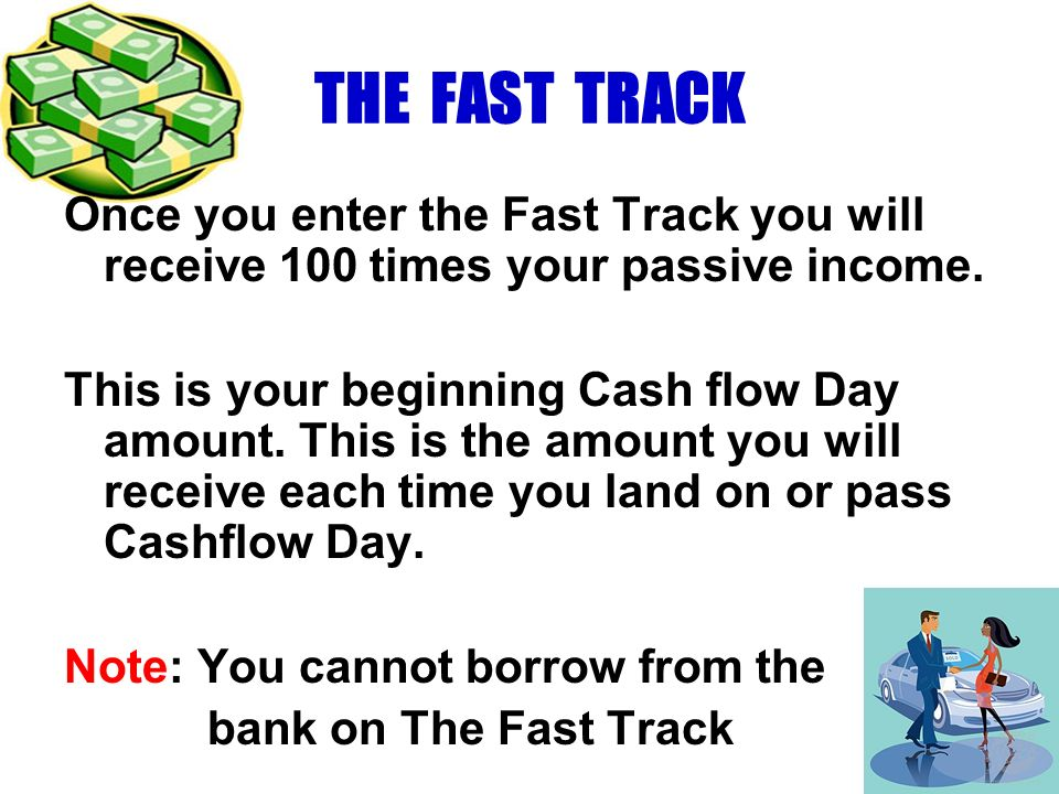THE FAST TRACK Once you enter the Fast Track you will receive 100 times your passive income. This is your beginning Cash flow Day amount. This is the