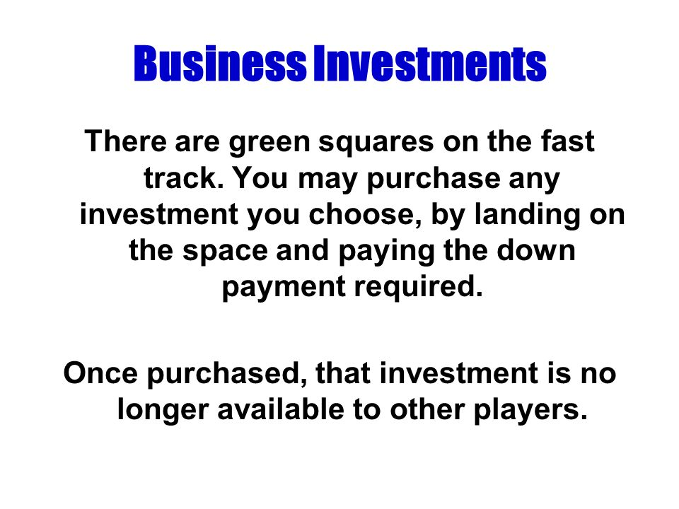 Business Investments There are green squares on the fast track. You may purchase any investment you choose, by landing on the space and paying the dow