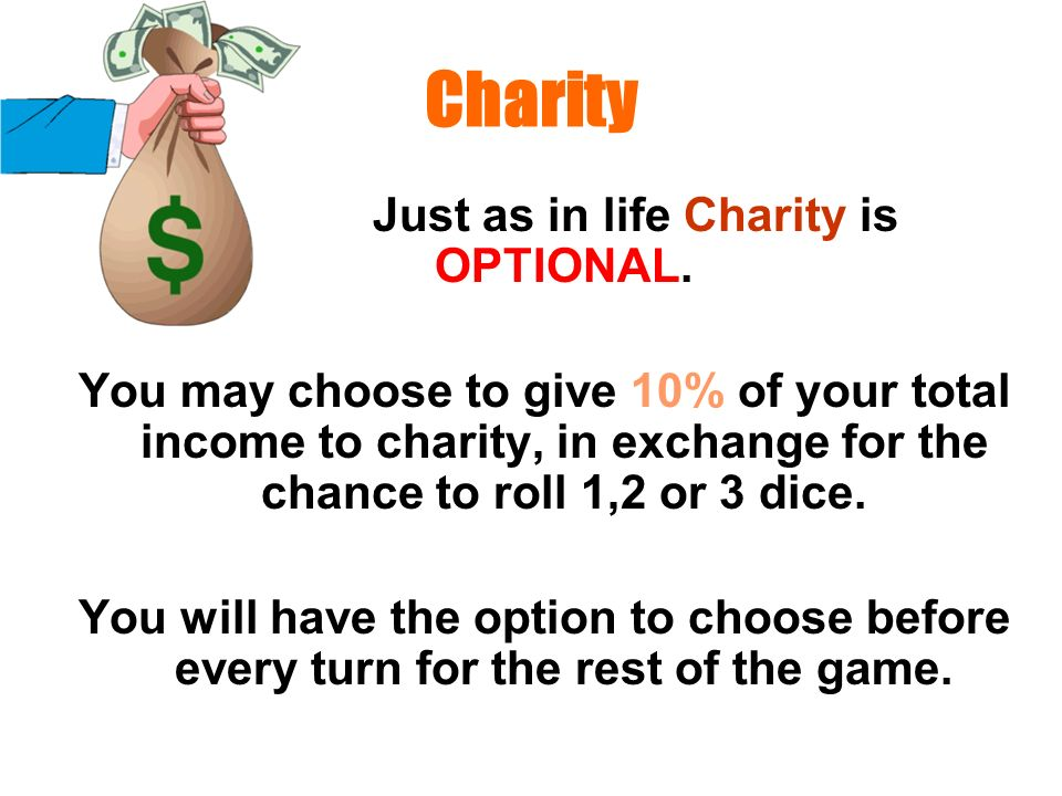 Charity Just as in life Charity is OPTIONAL. You may choose to give 10% of your total income to charity, in exchange for the chance to roll 1,2 or 3 d
