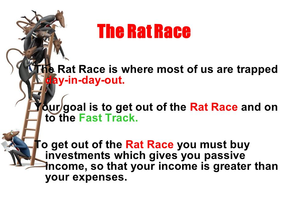 The Rat Race The Rat Race is where most of us are trapped day-in-day-out. Your goal is to get out of the Rat Race and on to the Fast Track. To get out