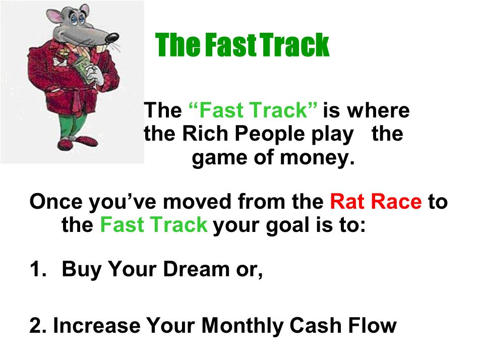 The Fast Track The Fast Track is where the Rich People play the game of money. Once youve moved from the Rat Race to the Fast Track your goal is to: 1