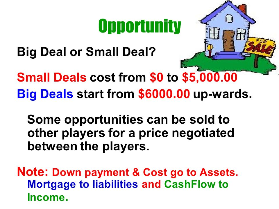 Opportunity Big Deal or Small Deal? Small Deals cost from $0 to $5,000.00 Big Deals start from $6000.00 up-wards. Some opportunities can be sold to ot