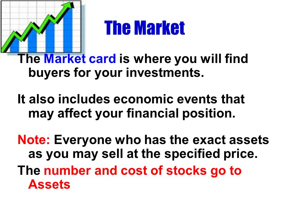 The Market The Market card is where you will find buyers for your investments. It also includes economic events that may affect your financial positio