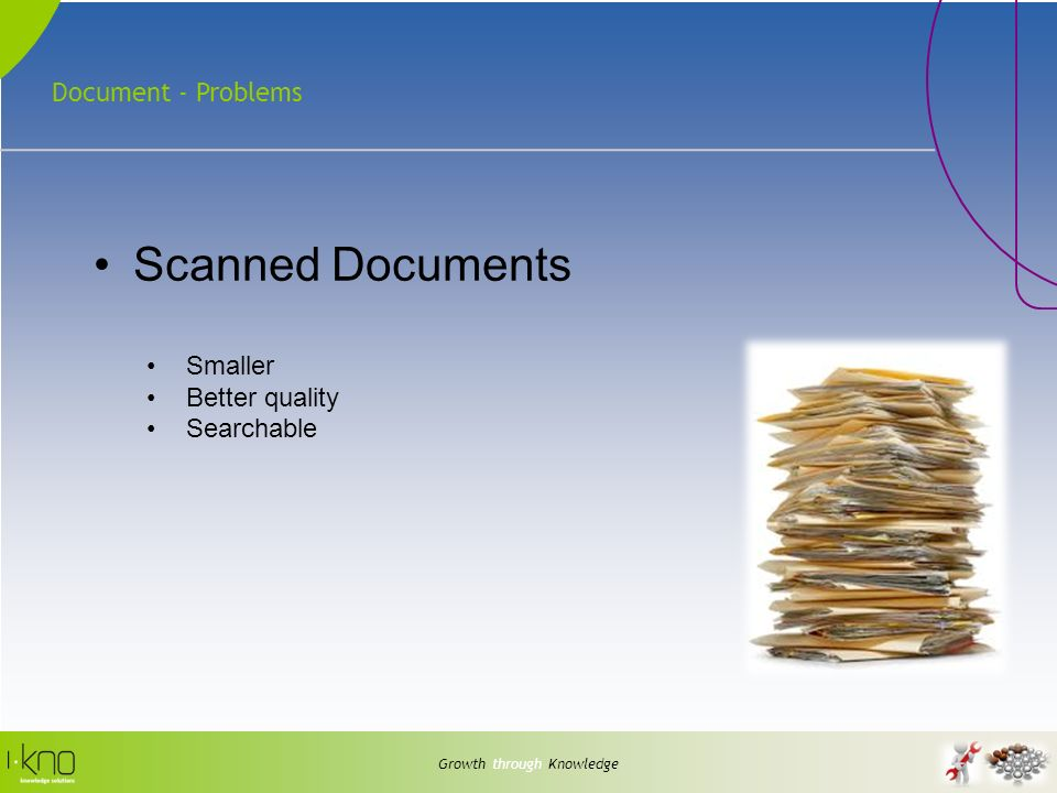 Document - Problems Growth through Knowledge Scanned Documents Smaller Better quality Searchable