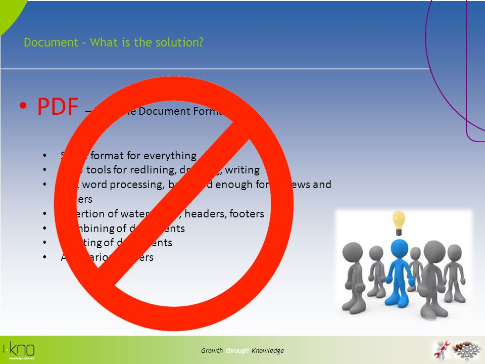 Document – What is the solution? Growth through Knowledge PDF – Portable Document Format Same format for everything Web tools for redlining, drawing,