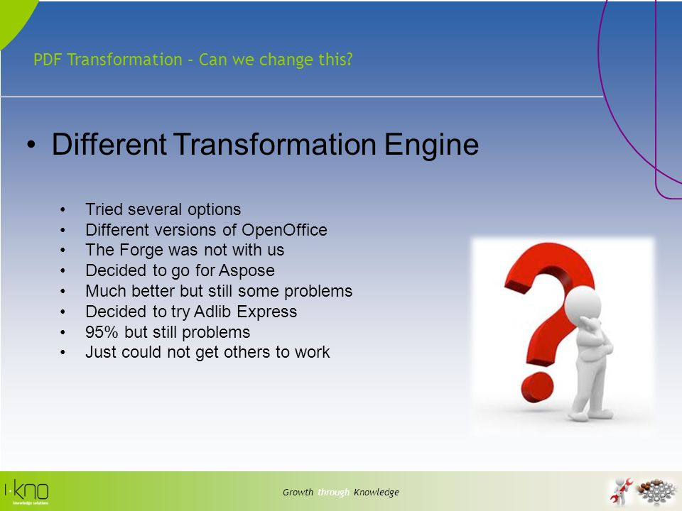PDF Transformation – Can we change this? Growth through Knowledge Different Transformation Engine Tried several options Different versions of OpenOffi