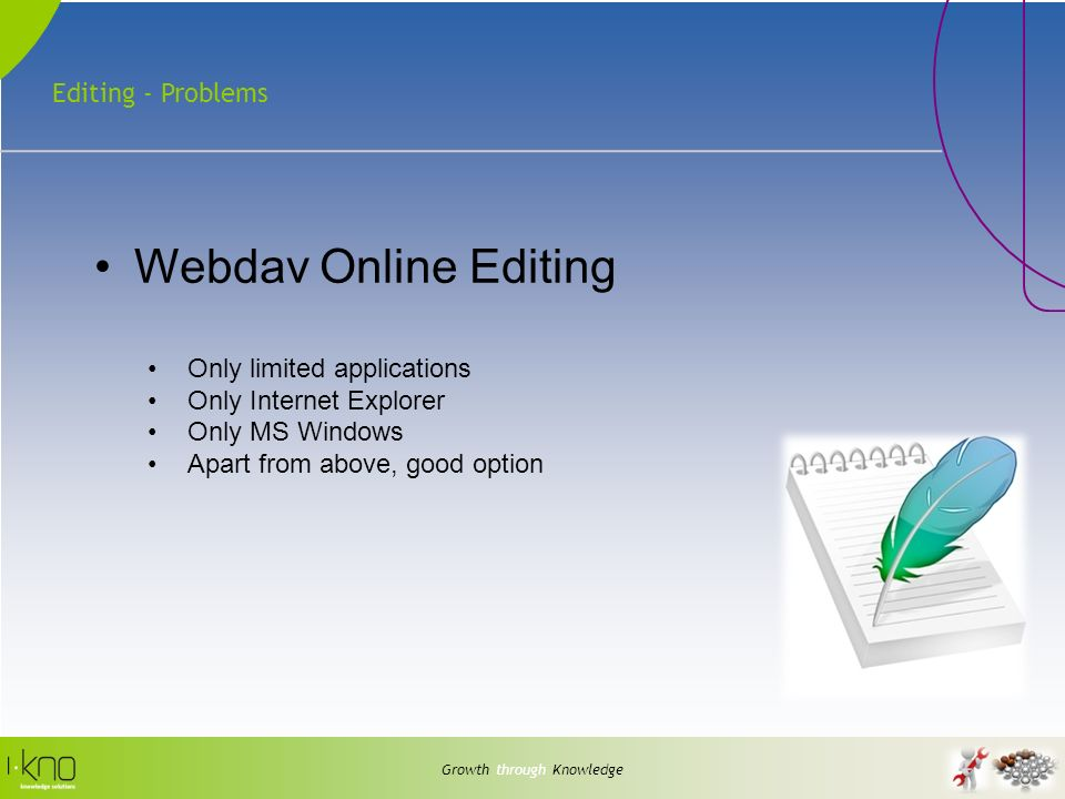 Editing - Problems Growth through Knowledge Webdav Online Editing Only limited applications Only Internet Explorer Only MS Windows Apart from above, g