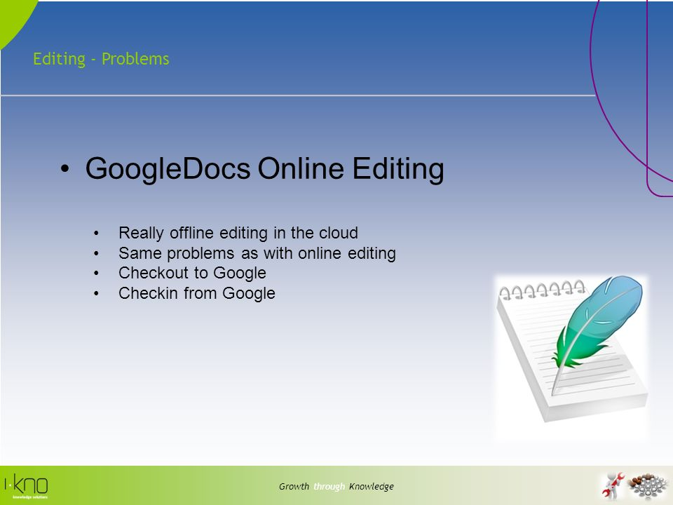 Editing - Problems Growth through Knowledge GoogleDocs Online Editing Really offline editing in the cloud Same problems as with online editing Checkou