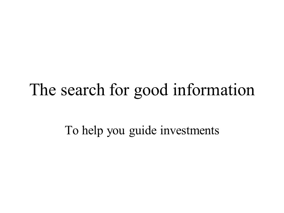 The search for good information To help you guide investments