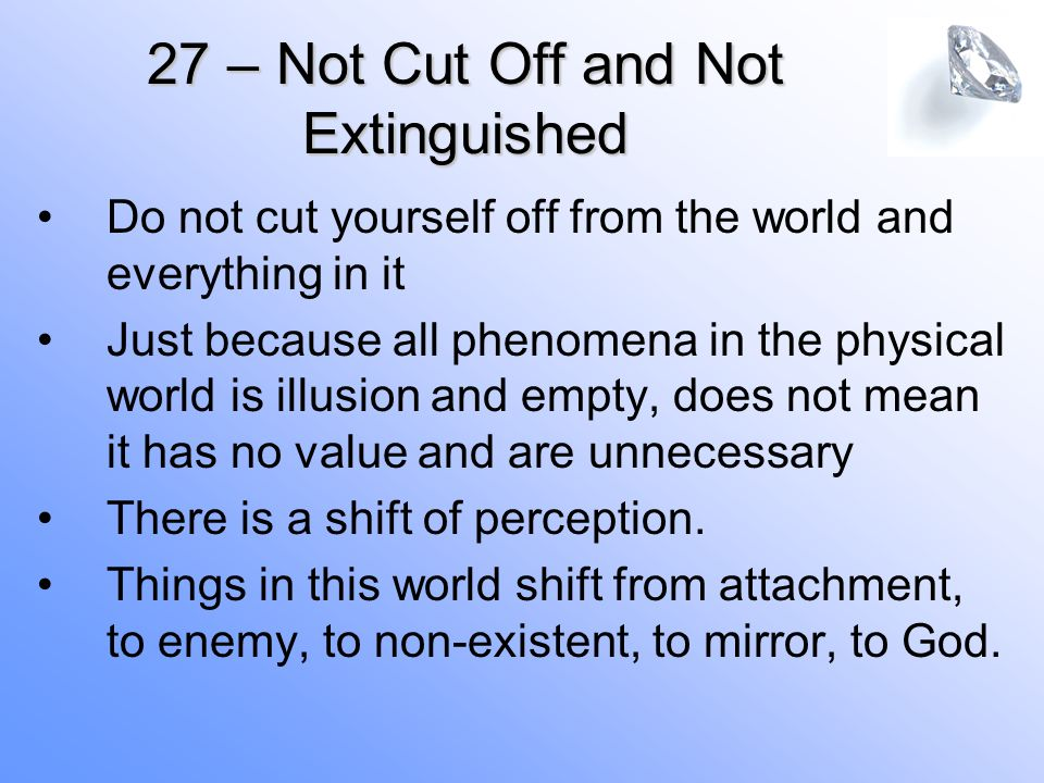 Do not cut yourself off from the world and everything in it Just because all phenomena in the physical world is illusion and empty, does not mean it has no value and are unnecessary There is a shift of perception.