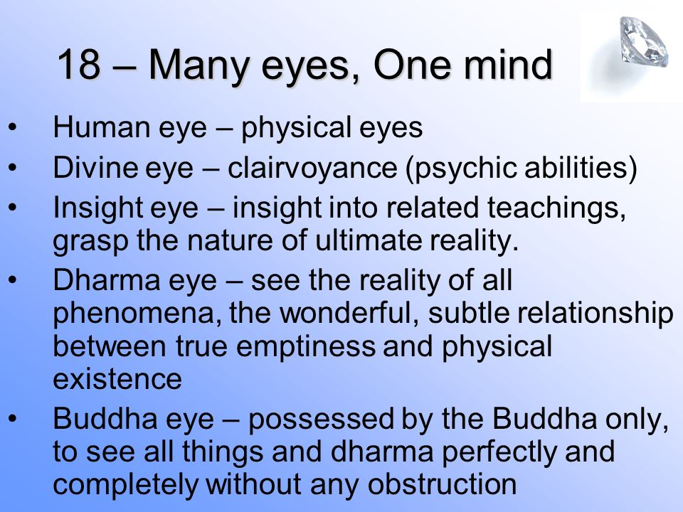 18 – Many eyes, One mind Human eye – physical eyes Divine eye – clairvoyance (psychic abilities) Insight eye – insight into related teachings, grasp the nature of ultimate reality.