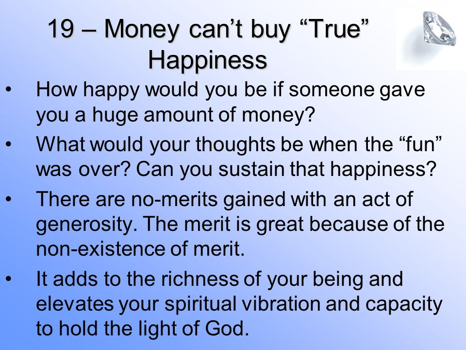 19 – Money cant buy True Happiness How happy would you be if someone gave you a huge amount of money.